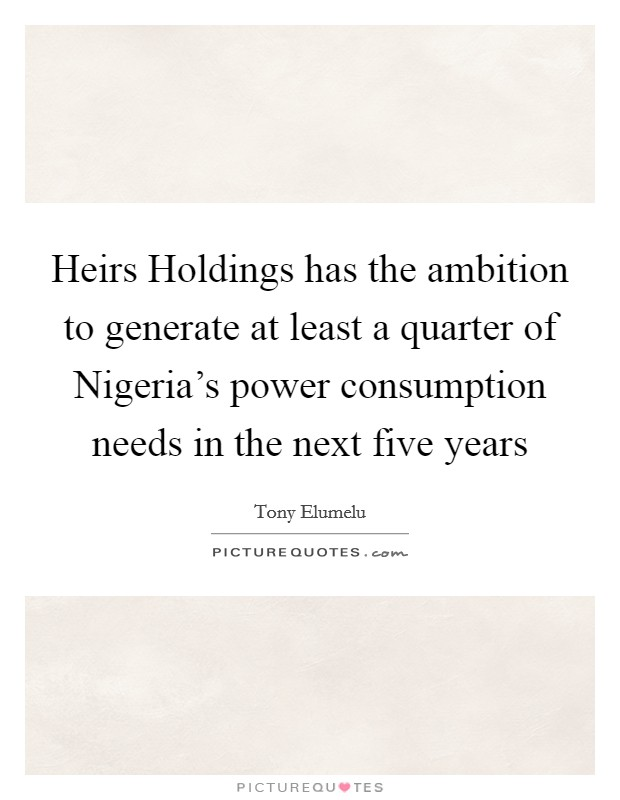 Heirs Holdings has the ambition to generate at least a quarter of Nigeria's power consumption needs in the next five years Picture Quote #1