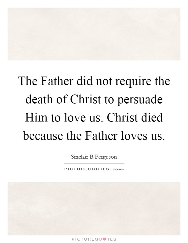 The Father did not require the death of Christ to persuade Him to love us. Christ died because the Father loves us Picture Quote #1