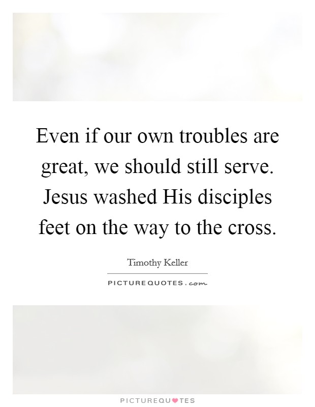 Even if our own troubles are great, we should still serve. Jesus washed His disciples feet on the way to the cross Picture Quote #1