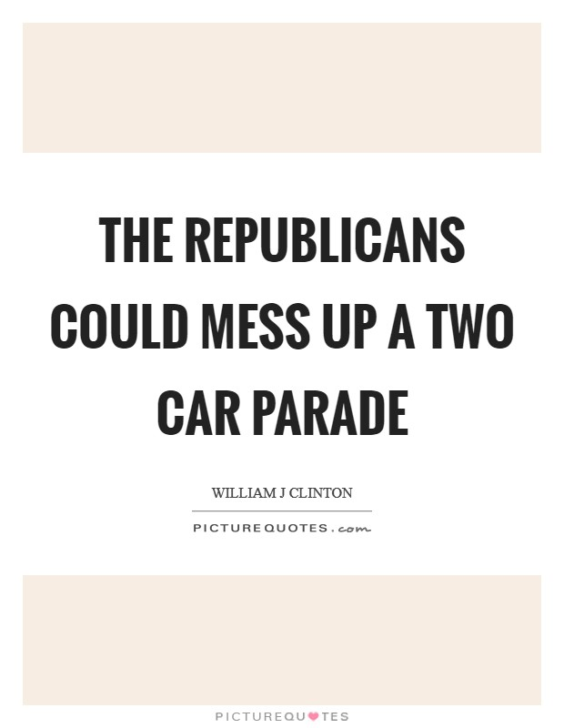 The Republicans could mess up a two car parade Picture Quote #1
