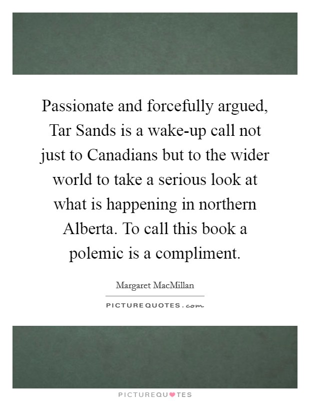 Passionate and forcefully argued, Tar Sands is a wake-up call not just to Canadians but to the wider world to take a serious look at what is happening in northern Alberta. To call this book a polemic is a compliment Picture Quote #1