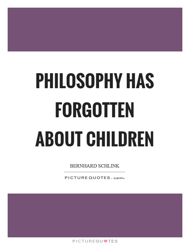 Philosophy has forgotten about children Picture Quote #1