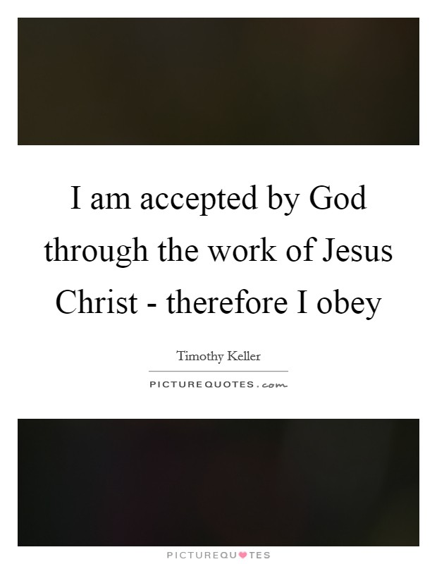 I am accepted by God through the work of Jesus Christ - therefore I obey Picture Quote #1