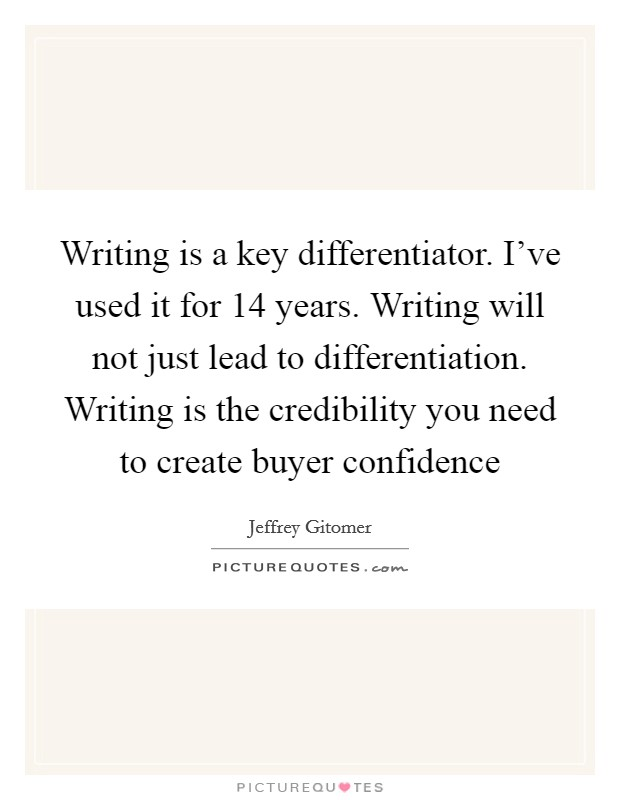Writing is a key differentiator. I've used it for 14 years. Writing will not just lead to differentiation. Writing is the credibility you need to create buyer confidence Picture Quote #1