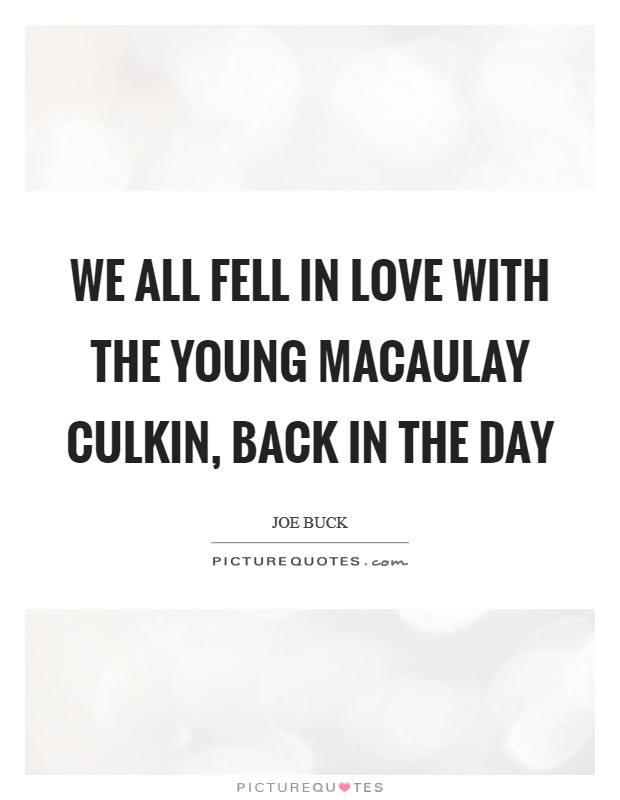 We all fell in love with the young Macaulay Culkin, back in the day Picture Quote #1