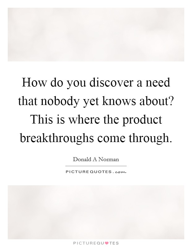 How do you discover a need that nobody yet knows about? This is where the product breakthroughs come through Picture Quote #1