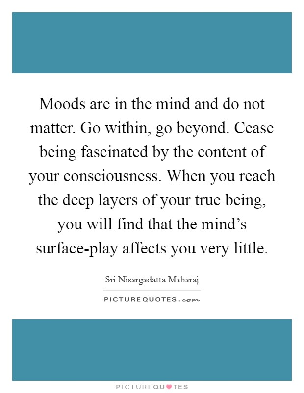 Moods are in the mind and do not matter. Go within, go beyond. Cease being fascinated by the content of your consciousness. When you reach the deep layers of your true being, you will find that the mind's surface-play affects you very little Picture Quote #1