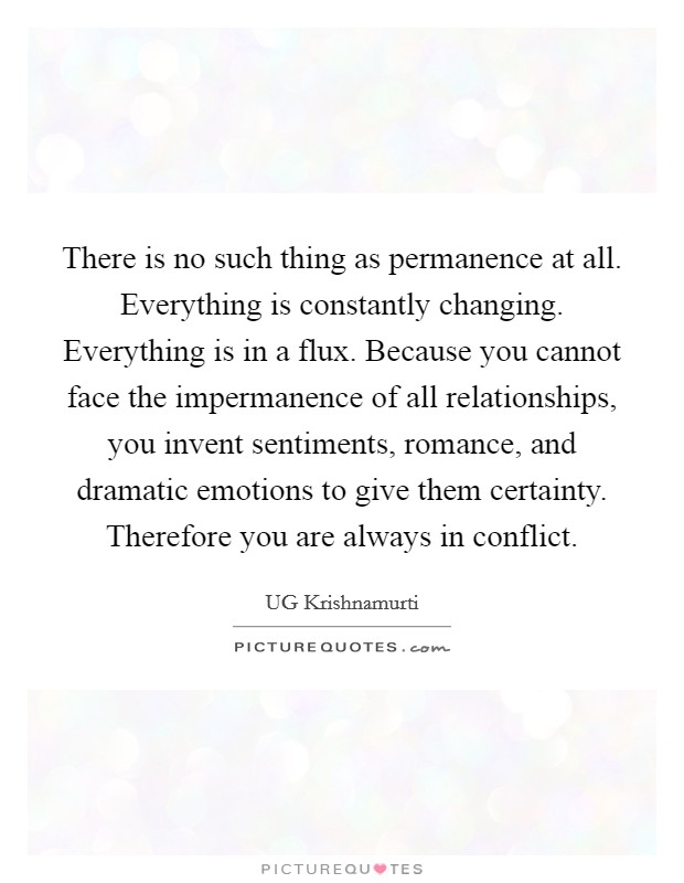 There is no such thing as permanence at all. Everything is constantly changing. Everything is in a flux. Because you cannot face the impermanence of all relationships, you invent sentiments, romance, and dramatic emotions to give them certainty. Therefore you are always in conflict Picture Quote #1