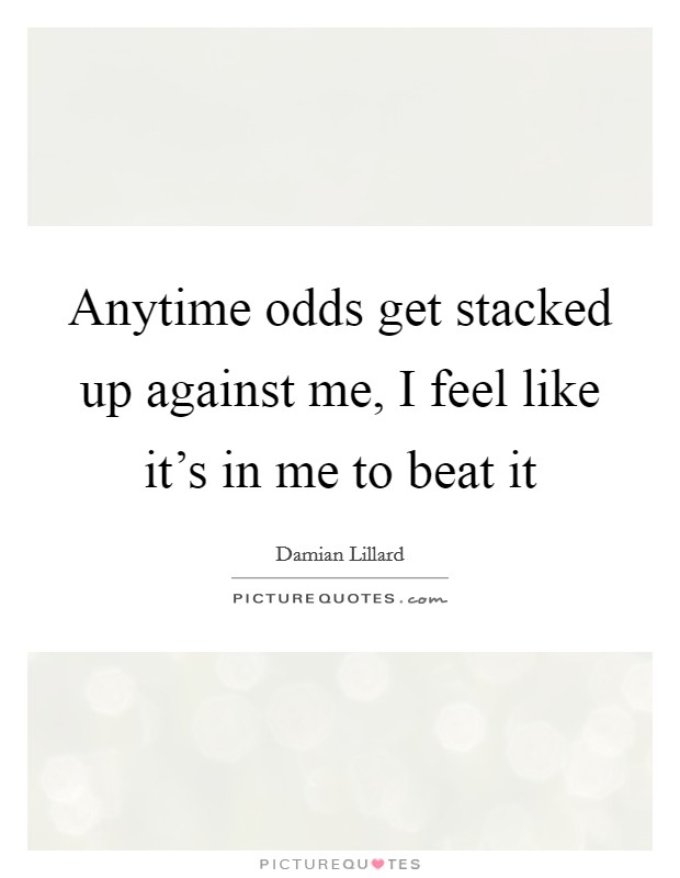 Anytime odds get stacked up against me, I feel like it's in me to beat it Picture Quote #1