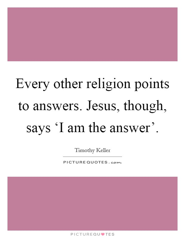 Every other religion points to answers. Jesus, though, says 'I am the answer' Picture Quote #1