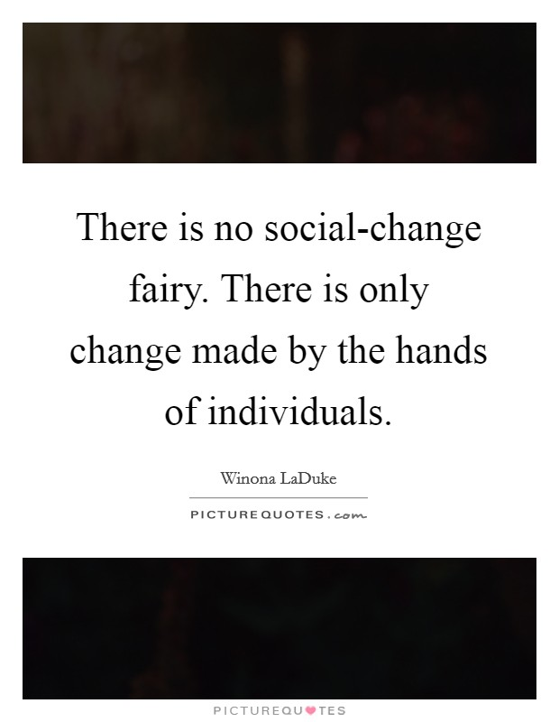 There is no social-change fairy. There is only change made by the hands of individuals Picture Quote #1