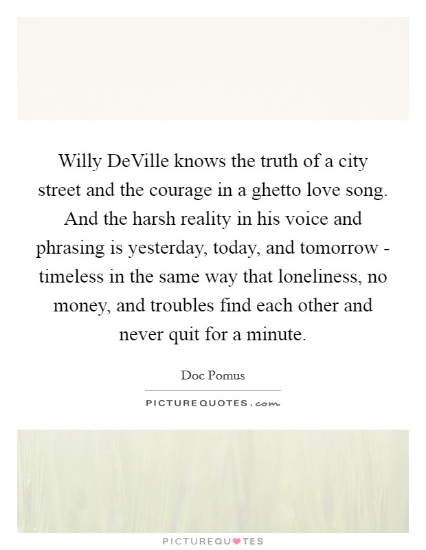 Willy DeVille knows the truth of a city street and the courage in a ghetto love song. And the harsh reality in his voice and phrasing is yesterday, today, and tomorrow - timeless in the same way that loneliness, no money, and troubles find each other and never quit for a minute Picture Quote #1