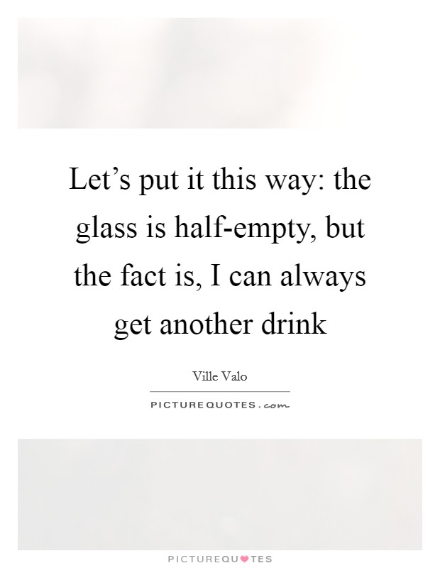 Let's put it this way: the glass is half-empty, but the fact is, I can always get another drink Picture Quote #1