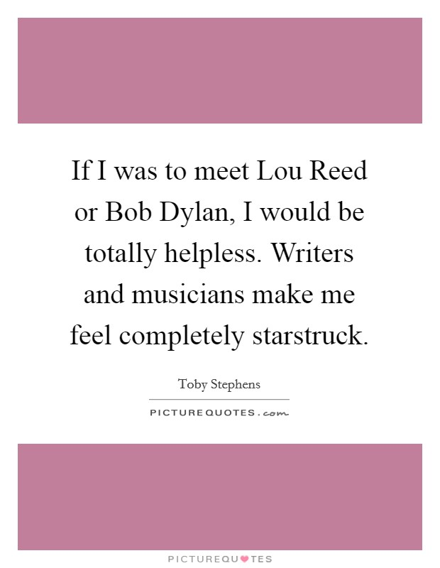 If I was to meet Lou Reed or Bob Dylan, I would be totally helpless. Writers and musicians make me feel completely starstruck Picture Quote #1