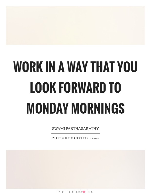 Work in a way that you look forward to Monday mornings Picture Quote #1