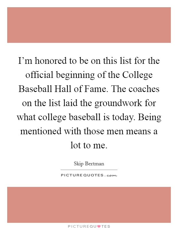 I'm honored to be on this list for the official beginning of the College Baseball Hall of Fame. The coaches on the list laid the groundwork for what college baseball is today. Being mentioned with those men means a lot to me Picture Quote #1