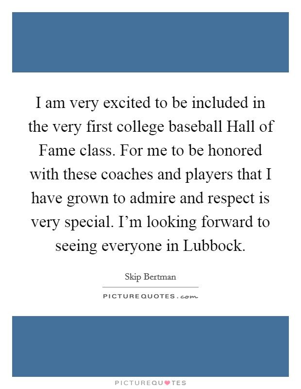 I am very excited to be included in the very first college baseball Hall of Fame class. For me to be honored with these coaches and players that I have grown to admire and respect is very special. I'm looking forward to seeing everyone in Lubbock Picture Quote #1