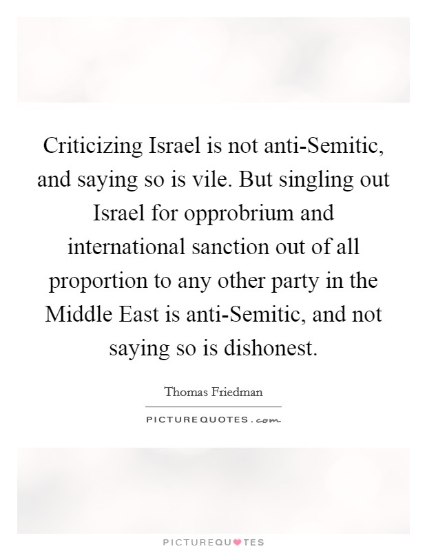 Criticizing Israel is not anti-Semitic, and saying so is vile. But singling out Israel for opprobrium and international sanction out of all proportion to any other party in the Middle East is anti-Semitic, and not saying so is dishonest Picture Quote #1