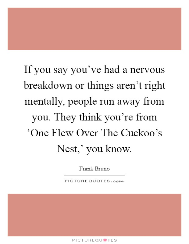 If you say you've had a nervous breakdown or things aren't right mentally, people run away from you. They think you're from 'One Flew Over The Cuckoo's Nest,' you know Picture Quote #1