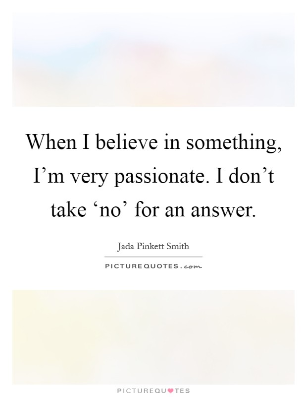When I believe in something, I'm very passionate. I don't take 'no' for an answer Picture Quote #1