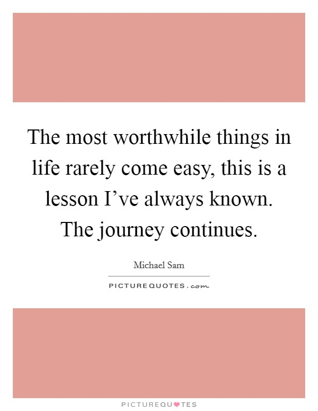 The most worthwhile things in life rarely come easy, this is a lesson I've always known. The journey continues Picture Quote #1