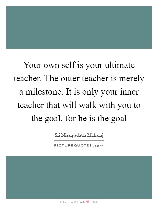 Your own self is your ultimate teacher. The outer teacher is merely a milestone. It is only your inner teacher that will walk with you to the goal, for he is the goal Picture Quote #1