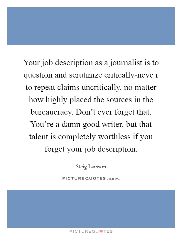 Your job description as a journalist is to question and scrutinize critically-neve r to repeat claims uncritically, no matter how highly placed the sources in the bureaucracy. Don't ever forget that. You're a damn good writer, but that talent is completely worthless if you forget your job description Picture Quote #1