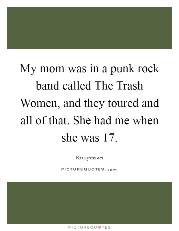 My mom was in a punk rock band called The Trash Women, and they toured and all of that. She had me when she was 17 Picture Quote #1