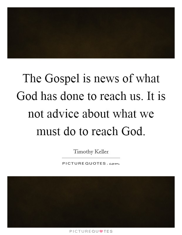 The Gospel is news of what God has done to reach us. It is not advice about what we must do to reach God Picture Quote #1