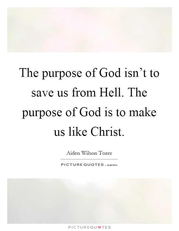 The purpose of God isn't to save us from Hell. The purpose of God is to make us like Christ Picture Quote #1