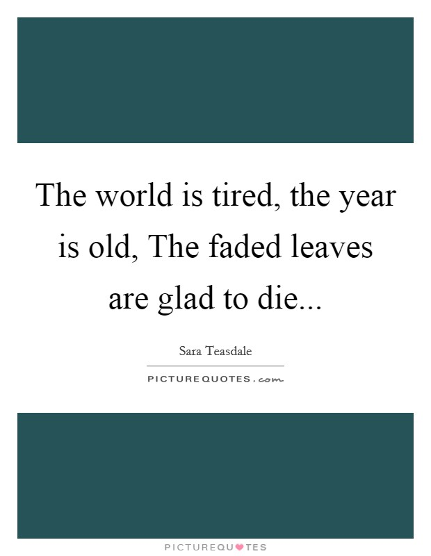The world is tired, the year is old, The faded leaves are glad to die Picture Quote #1