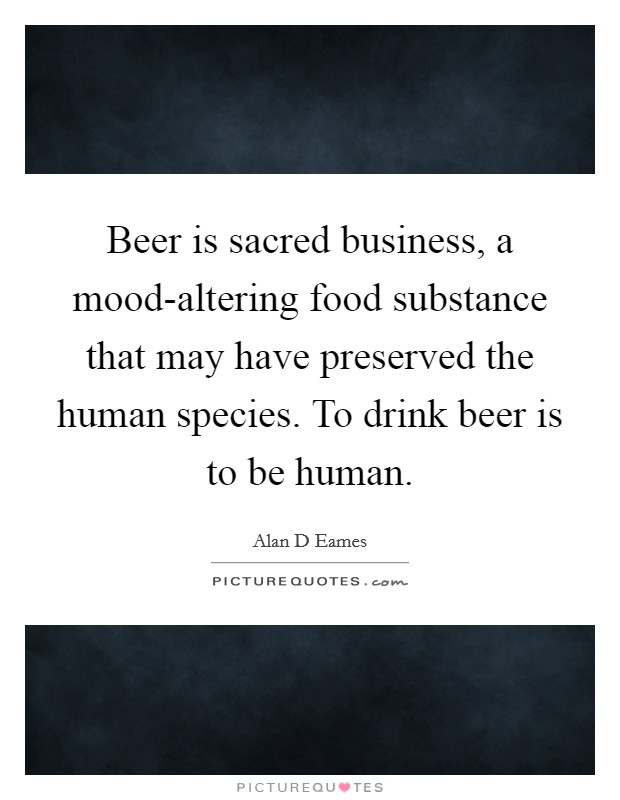 Beer is sacred business, a mood-altering food substance that may have preserved the human species. To drink beer is to be human Picture Quote #1