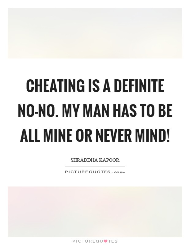 Cheating is a definite no-no. My man has to be all mine or never mind! Picture Quote #1