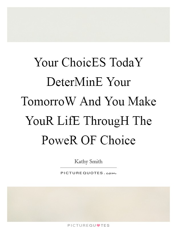 Your ChoicES TodaY DeterMinE Your TomorroW And You Make YouR LifE ThrougH The PoweR OF Choice Picture Quote #1