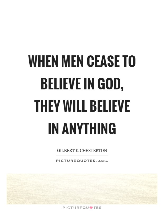 When men cease to believe in God, they will believe in anything Picture Quote #1