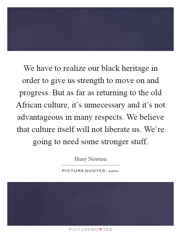 We have to realize our black heritage in order to give us strength to move on and progress. But as far as returning to the old African culture, it's unnecessary and it's not advantageous in many respects. We believe that culture itself will not liberate us. We're going to need some stronger stuff Picture Quote #1