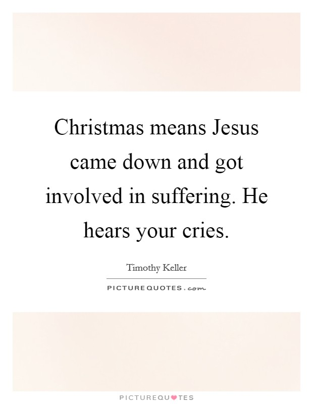 Christmas means Jesus came down and got involved in suffering. He hears your cries Picture Quote #1