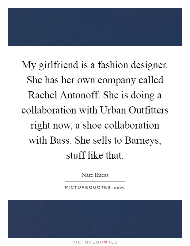 My girlfriend is a fashion designer. She has her own company called Rachel Antonoff. She is doing a collaboration with Urban Outfitters right now, a shoe collaboration with Bass. She sells to Barneys, stuff like that Picture Quote #1