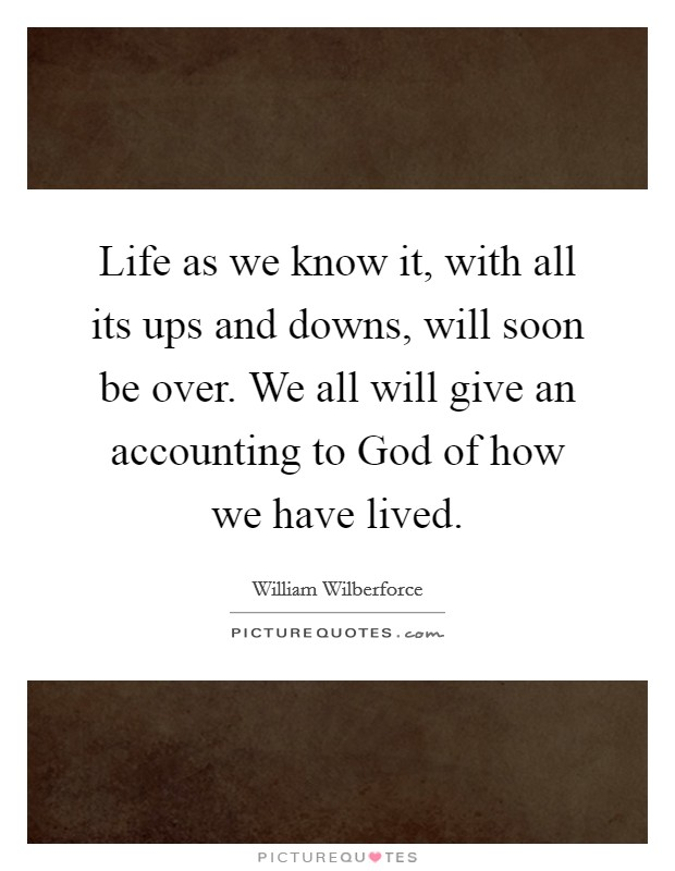 Life as we know it, with all its ups and downs, will soon be over. We all will give an accounting to God of how we have lived Picture Quote #1