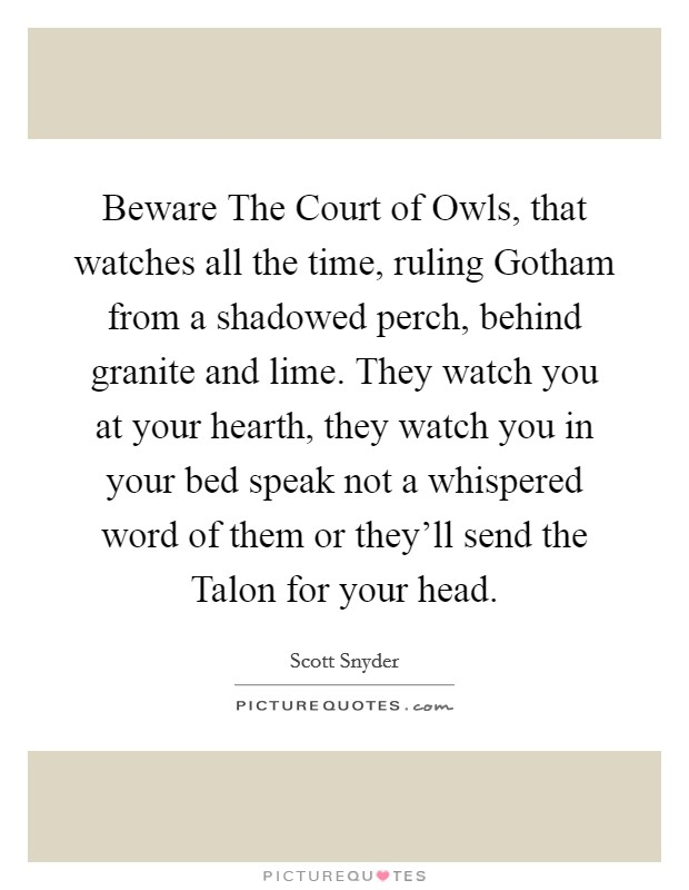 Beware The Court of Owls, that watches all the time, ruling Gotham from a shadowed perch, behind granite and lime. They watch you at your hearth, they watch you in your bed speak not a whispered word of them or they'll send the Talon for your head Picture Quote #1