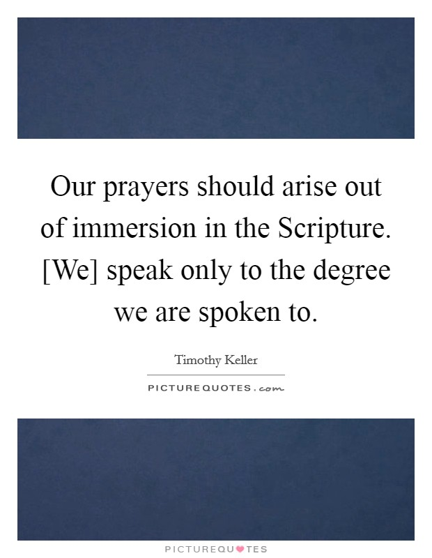 Our prayers should arise out of immersion in the Scripture. [We] speak only to the degree we are spoken to Picture Quote #1