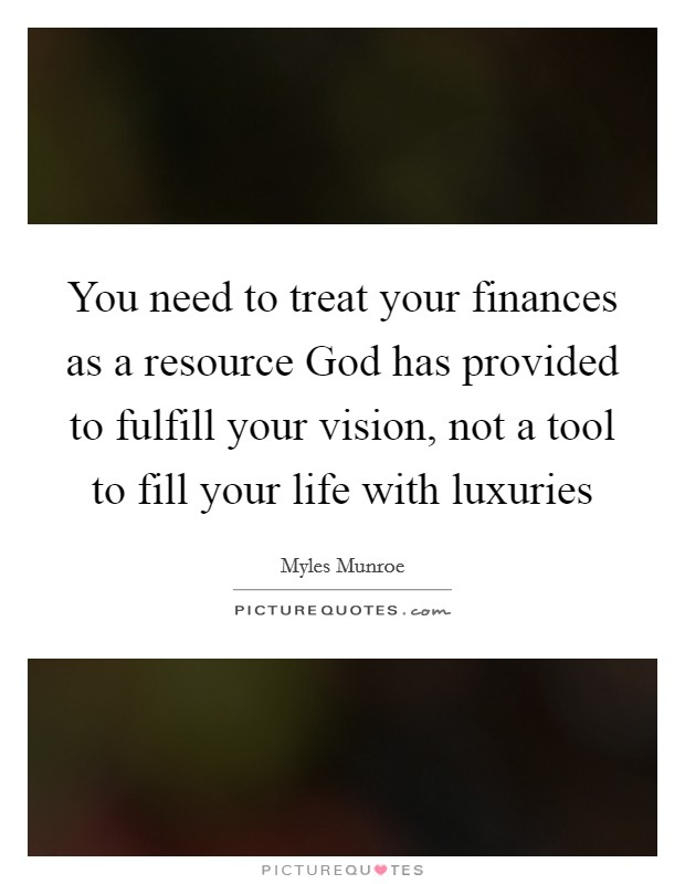 You need to treat your finances as a resource God has provided to fulfill your vision, not a tool to fill your life with luxuries Picture Quote #1