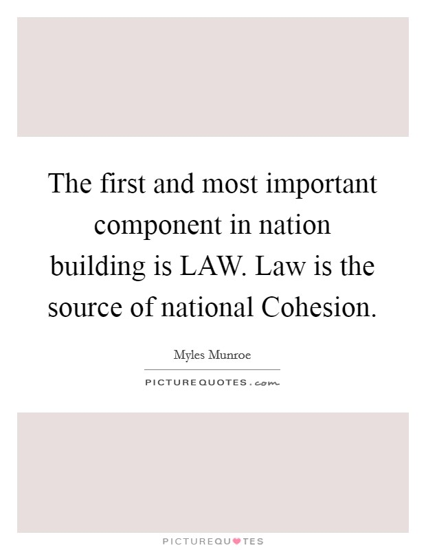 The first and most important component in nation building is LAW. Law is the source of national Cohesion Picture Quote #1