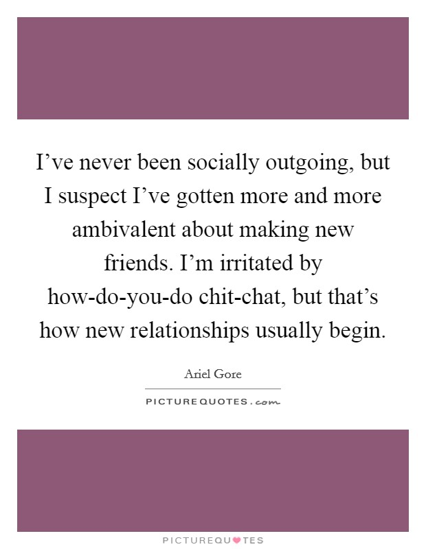 I've never been socially outgoing, but I suspect I've gotten more and more ambivalent about making new friends. I'm irritated by how-do-you-do chit-chat, but that's how new relationships usually begin Picture Quote #1