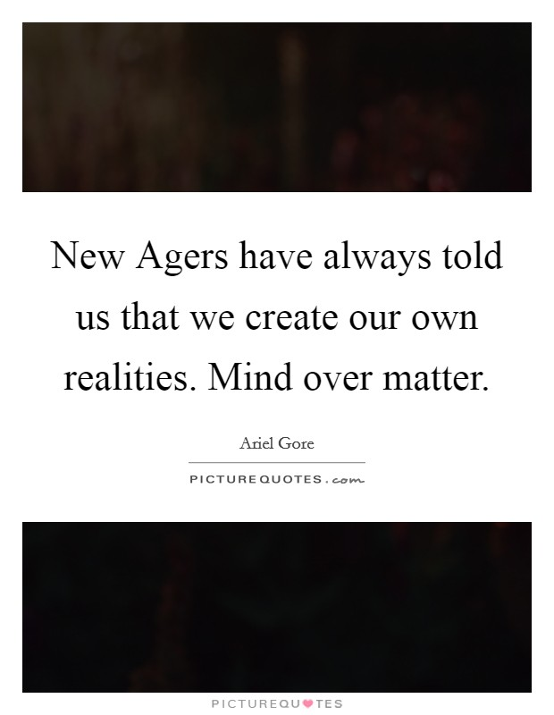 New Agers have always told us that we create our own realities. Mind over matter Picture Quote #1