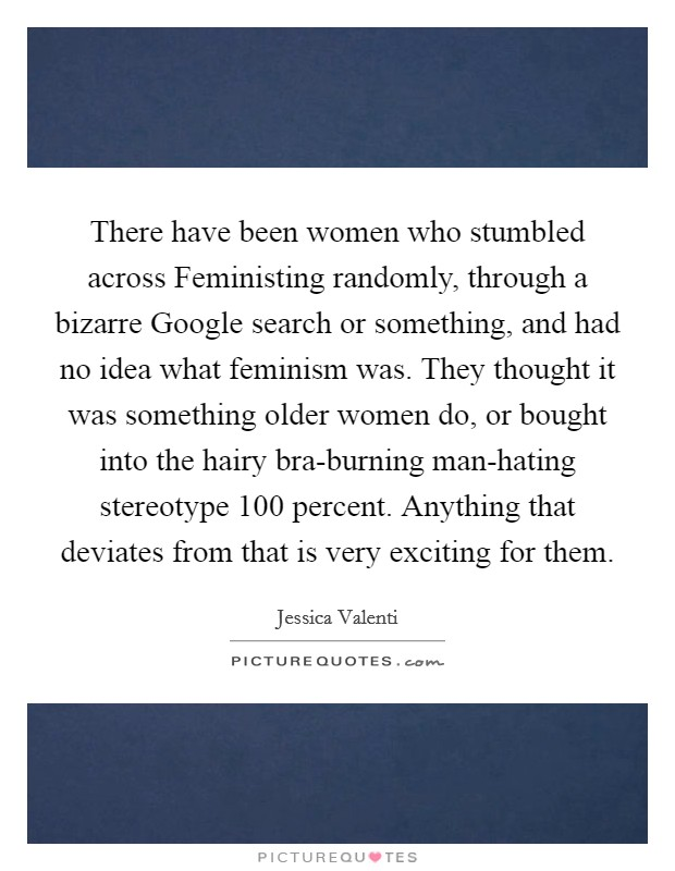 There have been women who stumbled across Feministing randomly, through a bizarre Google search or something, and had no idea what feminism was. They thought it was something older women do, or bought into the hairy bra-burning man-hating stereotype 100 percent. Anything that deviates from that is very exciting for them Picture Quote #1