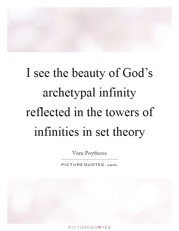 I see the beauty of God's archetypal infinity reflected in the towers of infinities in set theory Picture Quote #1