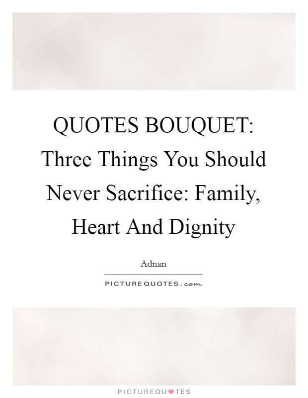 QUOTES BOUQUET: Three Things You Should Never Sacrifice: Family, Heart And Dignity Picture Quote #1