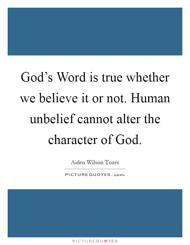 God's Word is true whether we believe it or not. Human unbelief cannot alter the character of God Picture Quote #1