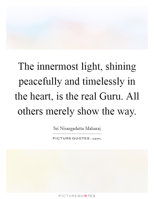 The innermost light, shining peacefully and timelessly in the heart, is the real Guru. All others merely show the way Picture Quote #1